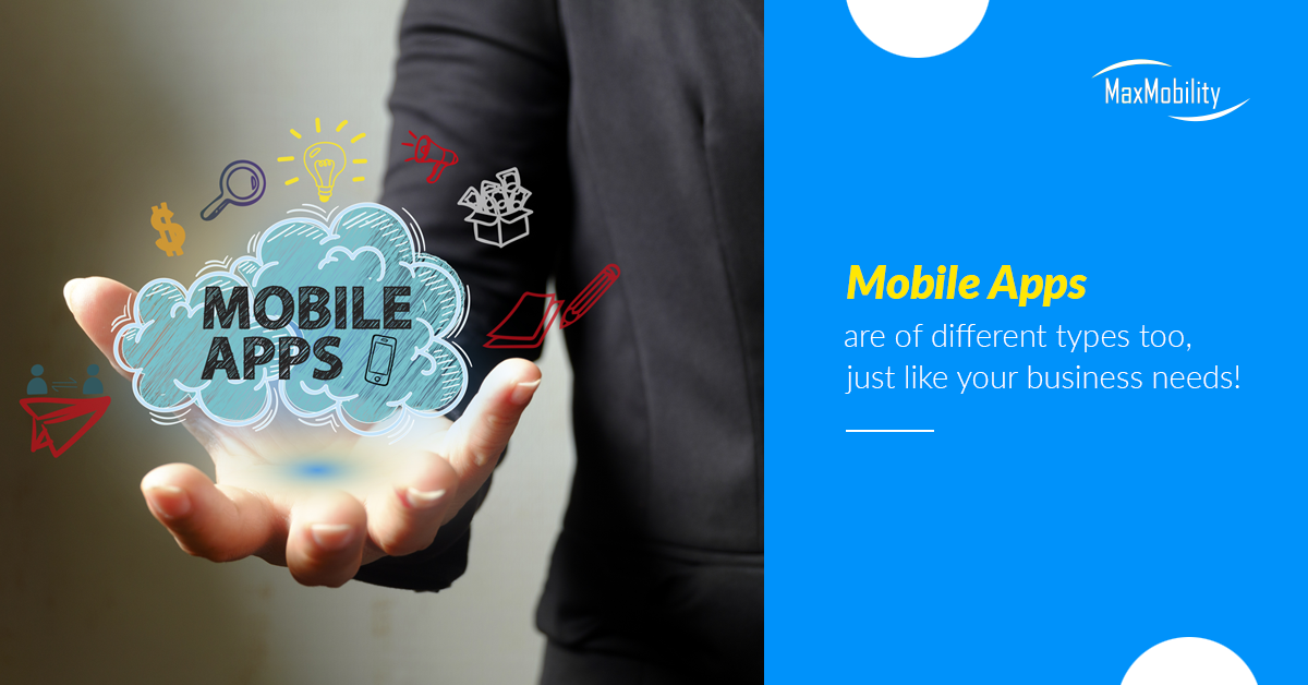 Mobile Apps are of different types too, just like your business needs!