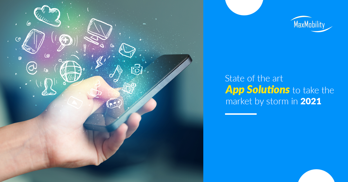 State of the art App Solutions to take the market by storm in 2021